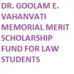 DR. GOOLAM E. VAHANVATI MEMORIAL MERIT SCHOLARSHIP FUND FOR LAW STUDENTS