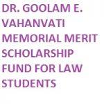 DR. GOOLAM E. VAHANVATI MEMORIAL MERIT SCHOLARSHIP FUND FOR LAW STUDENTS